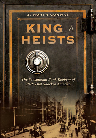 King of Heists: The Sensational Bank Robbery of 1878 That Shocked America (2009) by J. North Conway