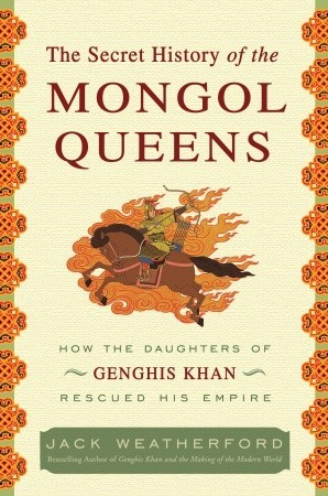 The Secret History of the Mongol Queens: How the Daughters of Genghis Khan Rescued His Empire (2010)