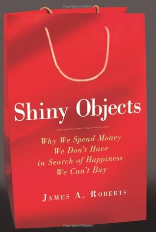 Shiny Objects: Why We Spend Money We Don't Have in Search of Happiness We Can't Buy (2011)