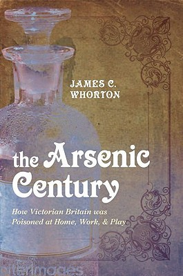 The Arsenic Century: How Victorian Britain Was Poisoned at Home, Work, and Play (2010)