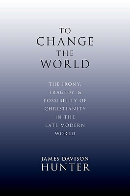 To Change the World: The Irony, Tragedy, and Possibility of Christianity in the Late Modern World (2010)
