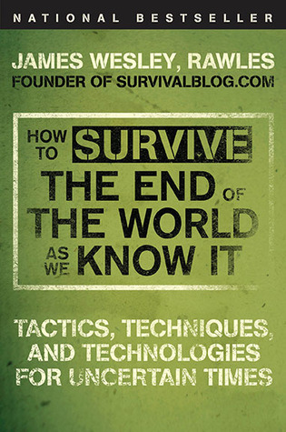 How to Survive the End of the World as We Know It: Tactics, Techniques, and Technologies for Uncertain Times (2009)