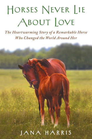 Horses Never Lie about Love: The Heartwarming Story of a Remarkable Horse Who Changed the World Around Her (2011)