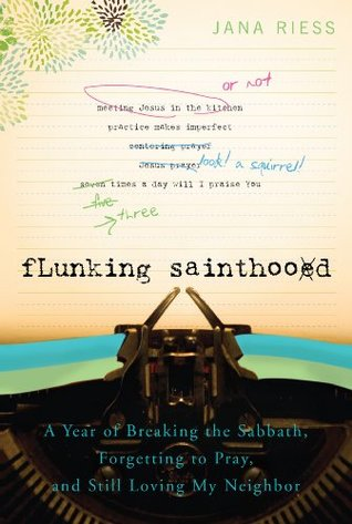 Flunking Sainthood: A Year of Breaking the Sabbath, Forgetting to Pray, and Still Loving My Neighbor