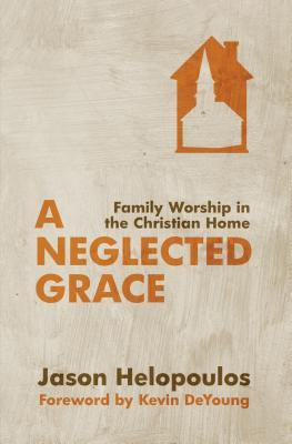 A Neglected Grace: Family Worship in the Christian Home (2013)