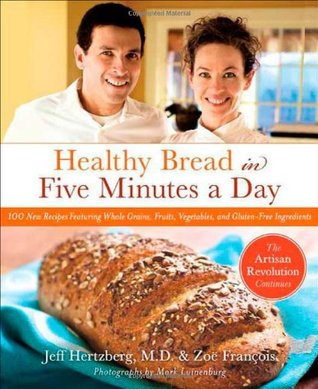 Healthy Bread in Five Minutes a Day: The Artisan Revolution Continues with Whole Grains, Fruits, and Vegetables (2009)