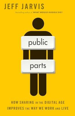 Public Parts: How Sharing in the Digital Age is Revolutionizing Life, Business, and Society