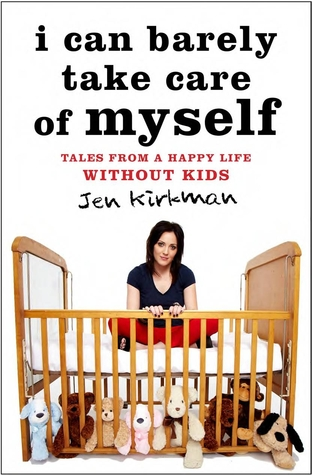 I Can Barely Take Care of Myself: Tales From a Happy Life Without Kids (2013)