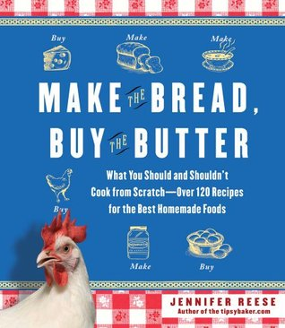 Make the Bread, Buy the Butter: What You Should and Shouldn't Cook from Scratch -- Over 120 Recipes for the Best Homemade Foods (2011)