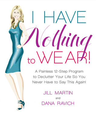 I Have Nothing To Wear!: A Painless 12-Step Program to Declutter Your Life So You Never Have to Say This Again! (2011)