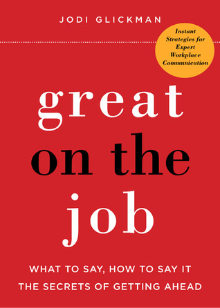 Great on the Job: What to Say, How to Say It. The Secrets of Getting Ahead. (2011)