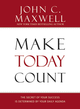 Make Today Count: The Secret of Your Success Is Determined by Your Daily Agenda (2007)