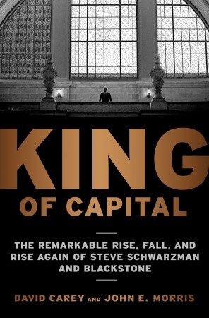 King of Capital: The Remarkable Rise, Fall, and Rise Again of Steve Schwarzman and Blackstone (2010)