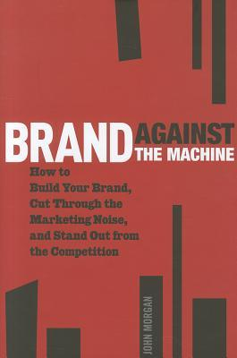 Brand Against the Machine: How to Build Your Brand, Cut Through the Marketing Noise, and Stand Out from the Competition (2011)