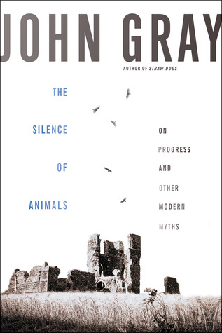 The Silence of Animals: On Progress and Other Modern Myths (2013)