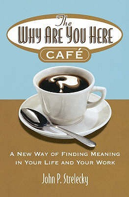 The Why Are You Here Cafe: A New Way of Finding Meaning in Your Life and Your Work. (2006)