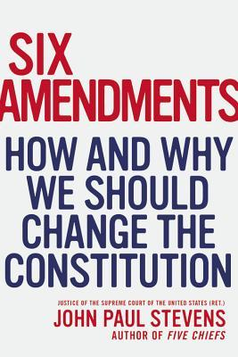 Six Amendments: How and Why We Should Change the Constitution (2014)