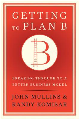 Getting to Plan B: Breaking Through to a Better Business Model (2009)