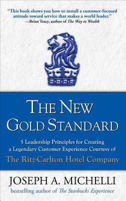 The New Gold Standard: 5 Leadership Principles for Creating a Legendary Customer Experience Courtesy of the Ritz-Carlton Hotel Company (2008)