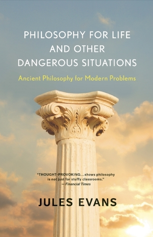 Philosophy for Life and Other Dangerous Situations: Ancient Philosophy for Modern Problems (2012)