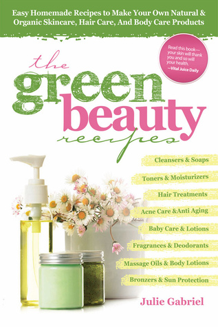Green Beauty Recipes: Easy Homemade Recipes to Make your Own Skincare, Hair Care and Body Care Products (2011)