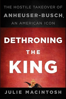 Dethroning the King: The Hostile Takeover of Anheuser-Busch, an American Icon (2010)