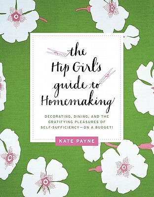The Hip Girl's Guide to Homemaking: Decorating, Dining, and the Gratifying Pleasures of Self-Sufficiency--on a Budget! (2011)