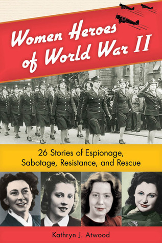 Women Heroes of World War II: 26 Stories of Espionage, Sabotage, Resistance, and Rescue (2011)
