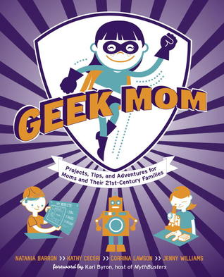 Geek Mom: Projects, Tips, and Adventures for Moms and Their 21st-Century Families (2012)