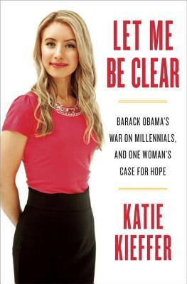 Let Me Be Clear: Barack Obama's War on Millennials, and One Woman's Case for Hope (2014)