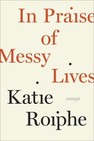 In Praise of Messy Lives: Essays (2012)