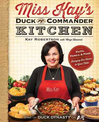 Miss Kay's Duck Commander Kitchen: Faith, Family, and Food--Bringing Our Home to Your Table (2013)