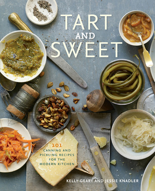 Tart and Sweet: 101 Canning and Pickling Recipes for the Modern Kitchen (2011)