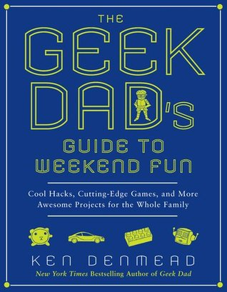 The Geek Dad's Guide to Weekend Fun: Cool Hacks, Cutting-Edge Games, and More Awesome Projects for the Whole Family (2011)