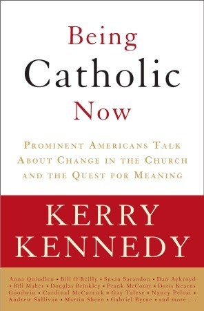 Being Catholic Now: Prominent Americans Talk About Change in the Church and the Quest for Meaning (2008)