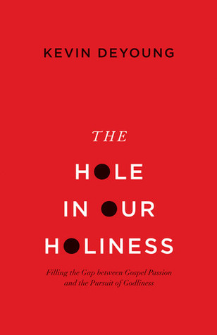 The Hole in Our Holiness: Filling the Gap between Gospel Passion and the Pursuit of Godliness (2012)
