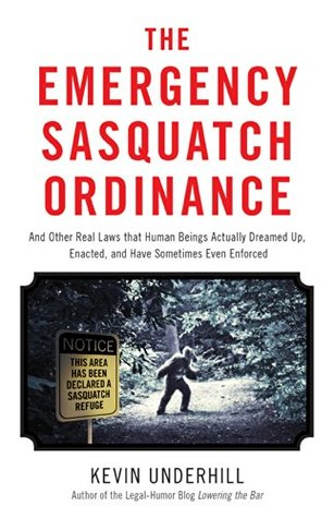 Emergency Sasquatch Ordinance: And Other Real Laws that Human Beings Actually Dreamed Up (2014)
