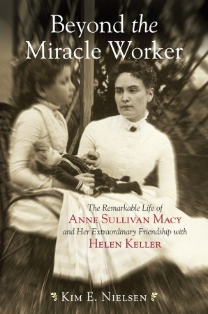 Beyond the Miracle Worker: The Remarkable Life of Anne Sullivan Macy and Her Extraordinary Friendship with Helen Keller (2009)