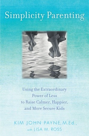 Simplicity Parenting: Using the Extraordinary Power of Less to Raise Calmer, Happier, and More Secure Kids (2009)