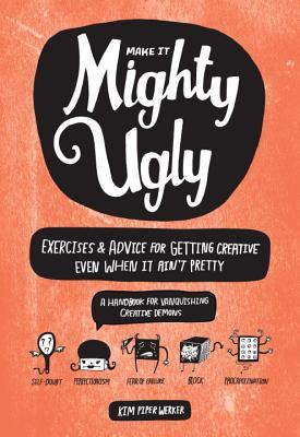 Mighty Ugly: Exercises and Advice for Getting Creative Even When It Ain't Pretty (2014)