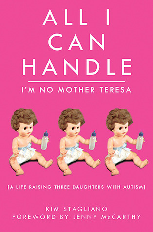 All I Can Handle: I'm No Mother Teresa: A Life Raising Three Daughters with Autism (2010)