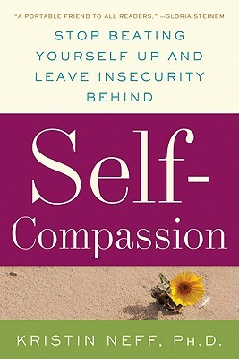 Self-Compassion: Stop Beating Yourself Up and Leave Insecurity Behind (2011)
