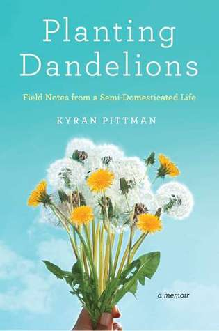 Planting Dandelions: Field Notes From a Semi-Domesticated Life (2011)