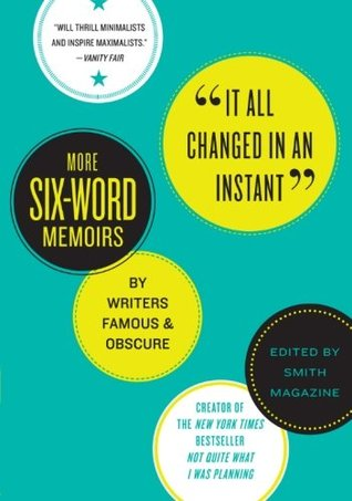 It All Changed in an Instant: More Six-Word Memoirs by Writers Famous & Obscure (2010)