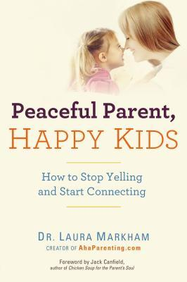 Peaceful Parent, Happy Kids: How to Stop Yelling and Start Connecting (2012)