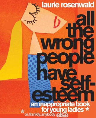 All the Wrong People Have Self-Esteem: An Inappropriate Book for Young Ladies* (2008)