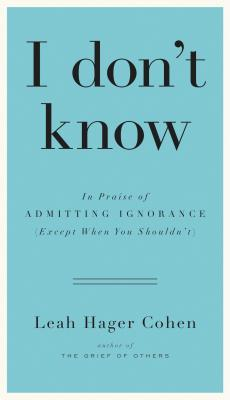 I Don't Know: In Praise of Admitting Ignorance (Except When You Shouldn't) (2013)