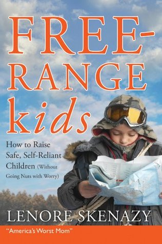 Free-Range Kids, How to Raise Safe, Self-Reliant Children (Without Going Nuts with Worry) (2009)