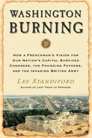 Washington Burning: How a Frenchman's Vision for Our Nation's Capital Survived Congress, the Founding Fathers, and the Invading British Army (2008)