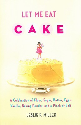 Let Me Eat Cake: A Celebration of Flour, Sugar, Butter, Eggs, Vanilla, Baking Powder, and a Pinch of Salt (2009)